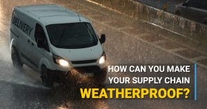 How Can You Make Your Supply Chain Weatherproof?